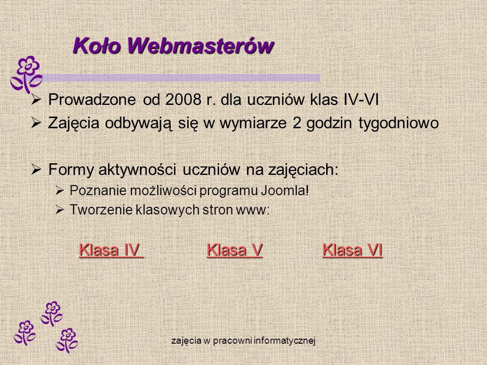 zajęcia w pracowni informatycznej Koło Webmasterów Prowadzone od 2008 r. dla uczniów klas IV-VI Zajęcia odbywają się w wymiarze 2 godzin tygodniowo Fo