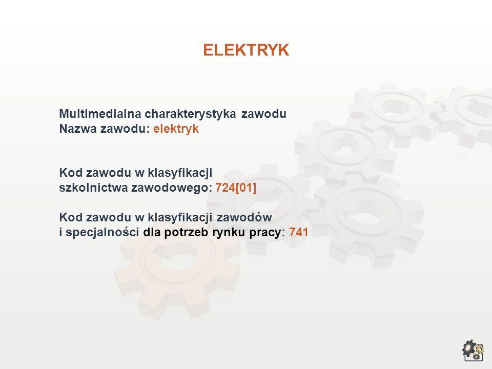 ELEKTRYK Multimedialna charakterystyka zawodu Nazwa zawodu: elektryk Kod zawodu w klasyfikacji szkolnictwa zawodowego: 724[01] Kod zawodu w klasyfikacji zawodów i specjalności dla potrzeb rynku pracy: 741
