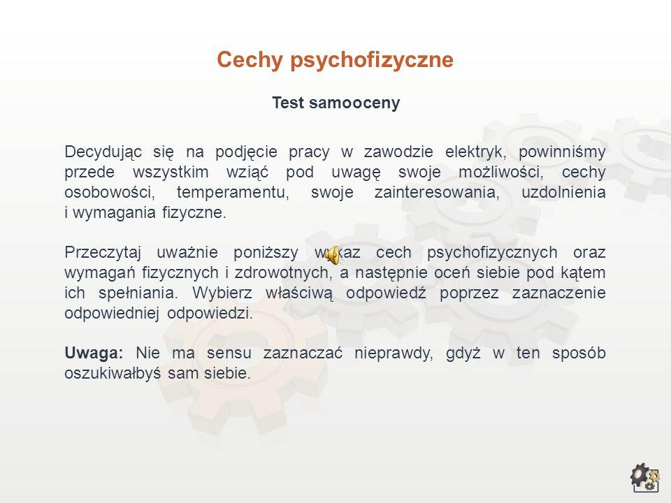 Cechy psychofizyczne Test samooceny Decydując się na podjęcie pracy w zawodzie elektryk, powinniśmy przede wszystkim wziąć pod uwagę swoje możliwości, cechy osobowości, temperamentu, swoje zainteresowania, uzdolnienia i wymagania fizyczne.