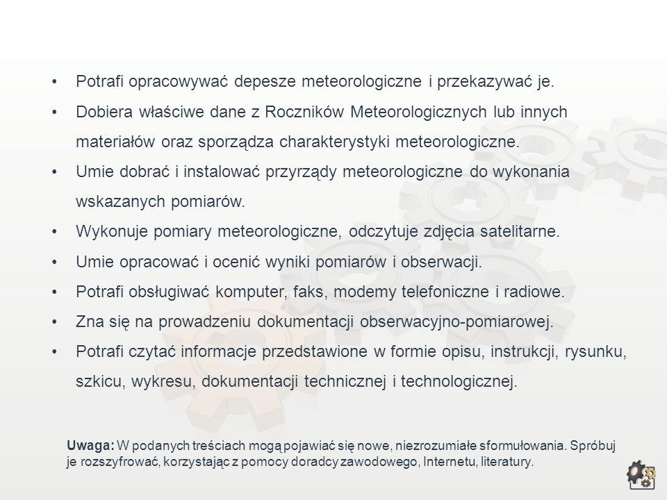 Rynek pracy Technik meteorolog może być zatrudniony: –w Instytucie Meteorologii i Gospodarki Wodnej, –w służbie hydrologiczno-meteorologicznej, –w organach administracji publicznej, –w regionalnych zarządach gospodarki wodnej, –w działach ochrony środowiska w przedsiębiorstwach przemysłowych, –w placówkach PAN, –w ośrodkach badawczych związanych z ochroną środowiska, –w Lotniczych Biurach Meteorologicznych na stanowiskach: obserwator lotniczo-meteorologiczny, młodszy informator lotniczo- meteorologiczny, starszy informator lotniczo-meteorologiczny.