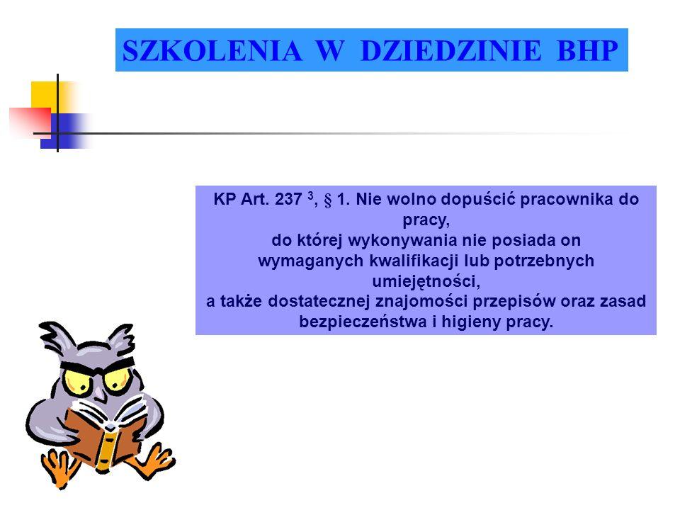 SZKOLENIA W DZIEDZINIE BHP KP Art. 237 3, § 1. Nie wolno dopuścić pracownika do pracy, do której wykonywania nie posiada on wymaganych kwalifikacji lu
