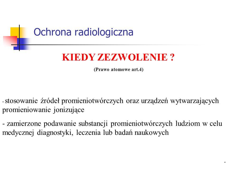 Ochrona radiologiczna KIEDY ZEZWOLENIE ? (Prawo atomowe art.4) - stosowanie źródeł promieniotwórczych oraz urządzeń wytwarzających promieniowanie joni