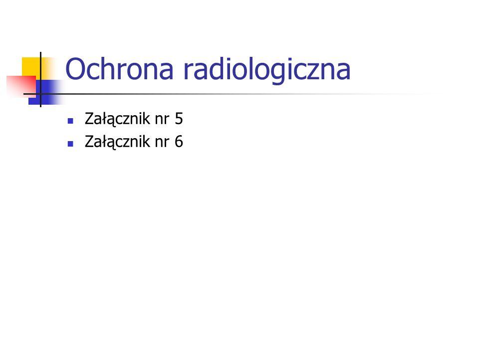 Ochrona radiologiczna Załącznik nr 5 Załącznik nr 6