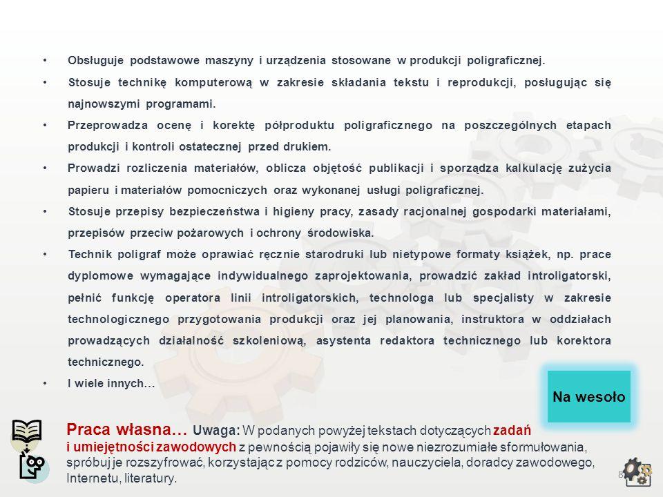 7 Zadania i umiejętności zawodowe Opracowuje procesy technologiczne w produkcji poligraficznej. Organizuje pracę przy wykonywaniu opraw książek i bros