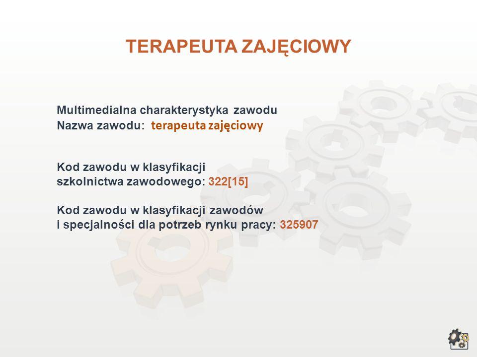 TERAPEUTA ZAJĘCIOWY Multimedialna charakterystyka zawodu Nazwa zawodu: terapeuta zajęciowy Kod zawodu w klasyfikacji szkolnictwa zawodowego: 322[15] Kod zawodu w klasyfikacji zawodów i specjalności dla potrzeb rynku pracy: 325907