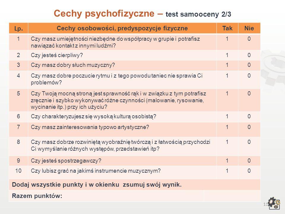 10 Cechy psychofizyczne Test samooceny 1/3 Decydując się na podjęcie pracy w zawodzie animatora kultury, powinniśmy przede wszystkim wziąć pod uwagę swoje możliwości, cechy osobowości, zainteresowania, uzdolnienia, temperament i predyspozycje fizyczne.