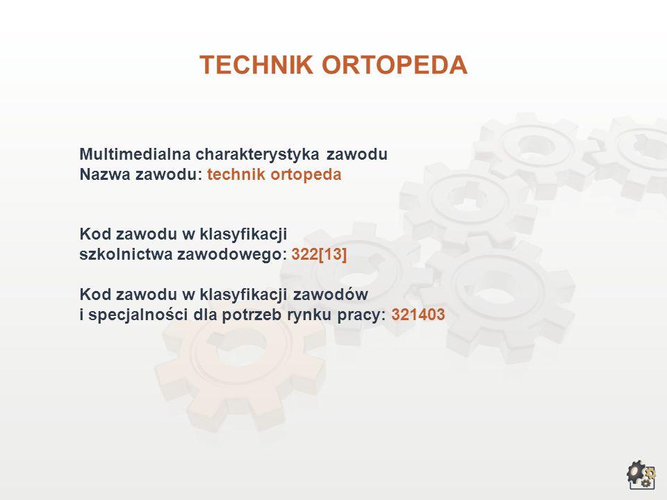 TECHNIK ORTOPEDA Multimedialna charakterystyka zawodu Nazwa zawodu: technik ortopeda Kod zawodu w klasyfikacji szkolnictwa zawodowego: 322[13] Kod zawodu w klasyfikacji zawodów i specjalności dla potrzeb rynku pracy: 321403