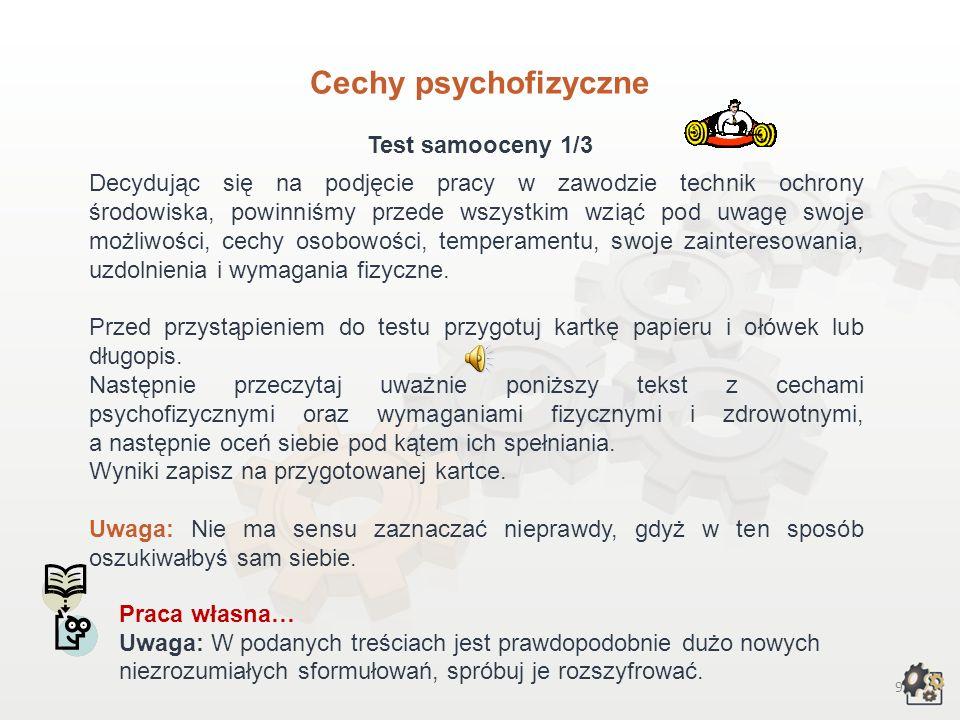 9 Cechy psychofizyczne Test samooceny 1/3 Decydując się na podjęcie pracy w zawodzie technik ochrony środowiska, powinniśmy przede wszystkim wziąć pod uwagę swoje możliwości, cechy osobowości, temperamentu, swoje zainteresowania, uzdolnienia i wymagania fizyczne.