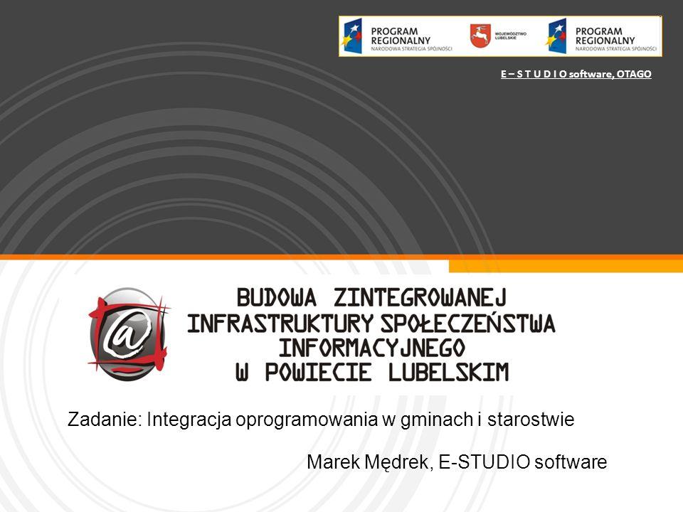 Zadanie: Integracja oprogramowania w gminach i starostwie Marek Mędrek, E-STUDIO software E – S T U D I O software, OTAGO