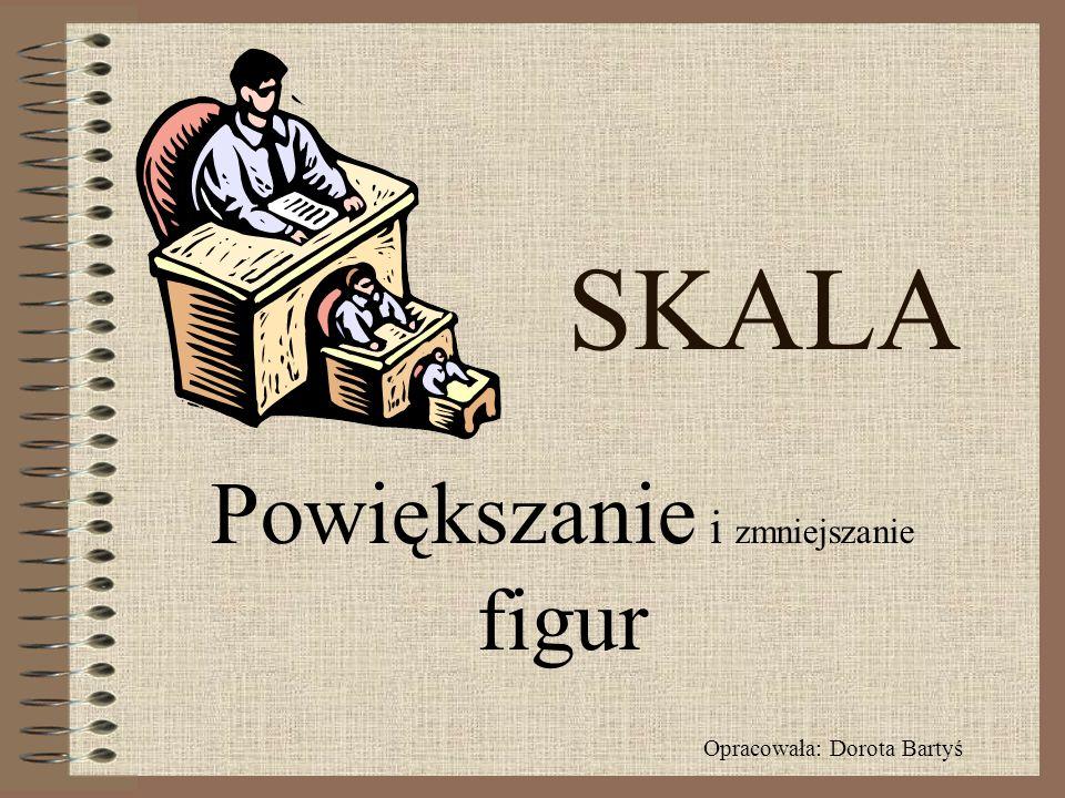 SKALA Powiększanie i zmniejszanie figur Opracowała: Dorota Bartyś