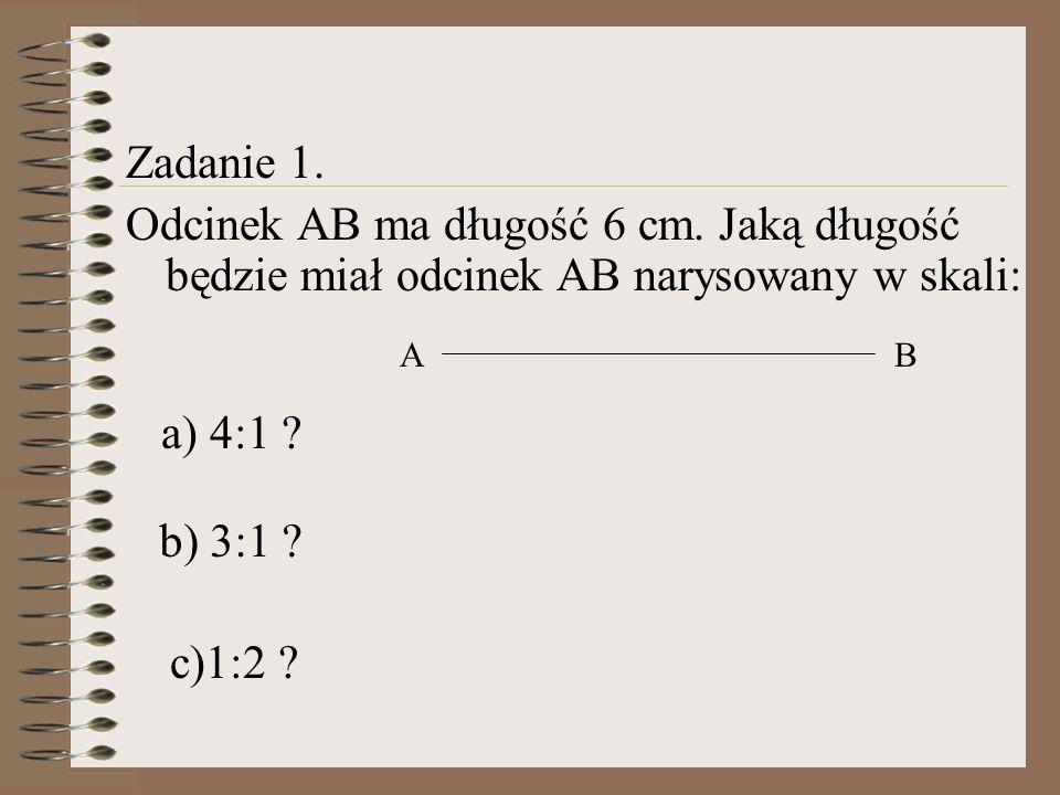 Zadanie 1. Odcinek AB ma długość 6 cm. Jaką długość będzie miał odcinek AB narysowany w skali: AB a) 4:1 ? b) 3:1 ? c)1:2 ?