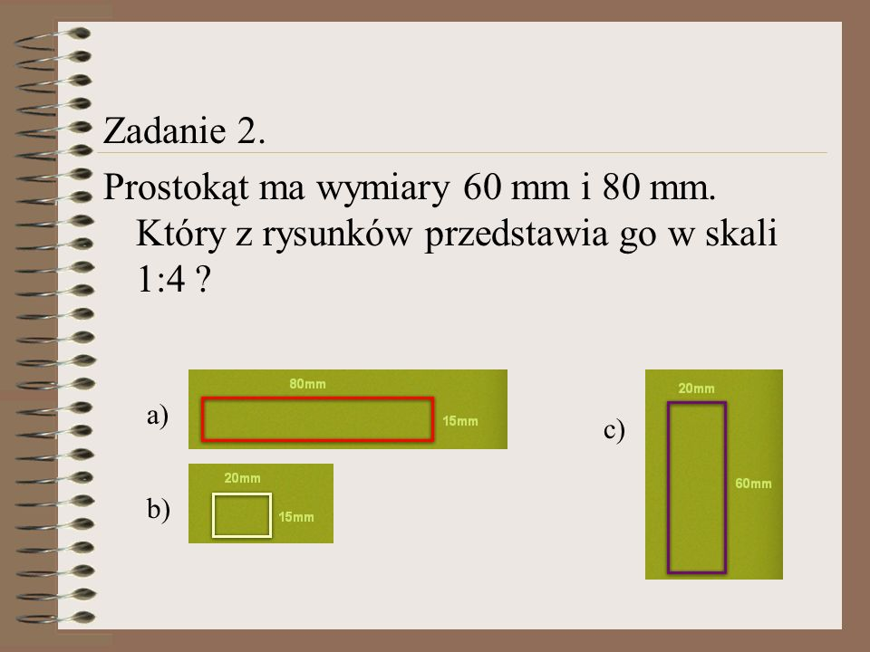 Zadanie 2. Prostokąt ma wymiary 60 mm i 80 mm. Który z rysunków przedstawia go w skali 1:4 ? a) b) c)
