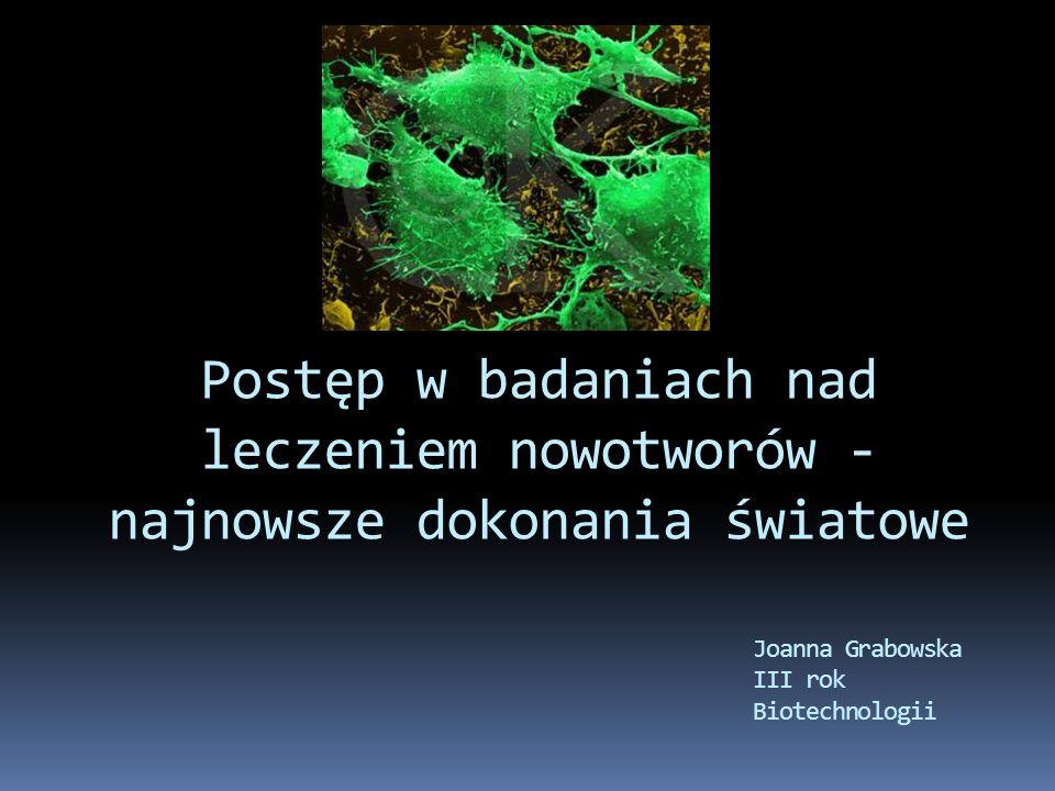 Postęp w badaniach nad leczeniem nowotworów - najnowsze dokonania światowe Joanna Grabowska III rok Biotechnologii
