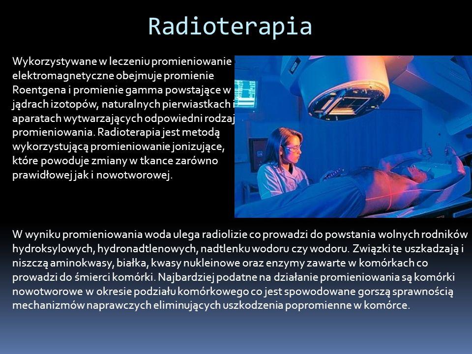 Radioterapia W wyniku promieniowania woda ulega radiolizie co prowadzi do powstania wolnych rodników hydroksylowych, hydronadtlenowych, nadtlenku wodoru czy wodoru.