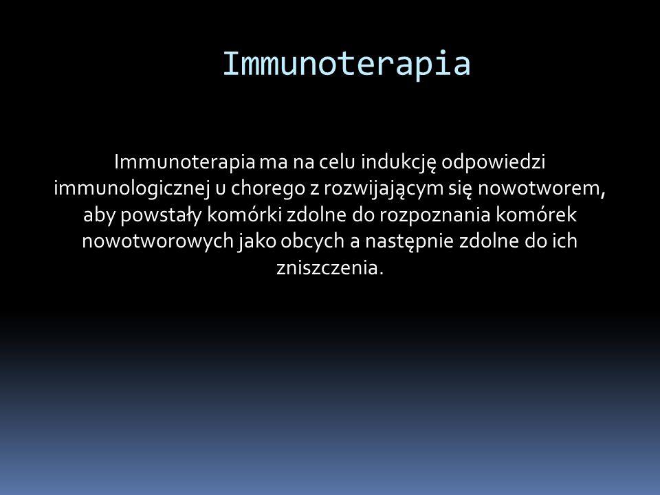 Immunoterapia Immunoterapia ma na celu indukcję odpowiedzi immunologicznej u chorego z rozwijającym się nowotworem, aby powstały komórki zdolne do rozpoznania komórek nowotworowych jako obcych a następnie zdolne do ich zniszczenia.