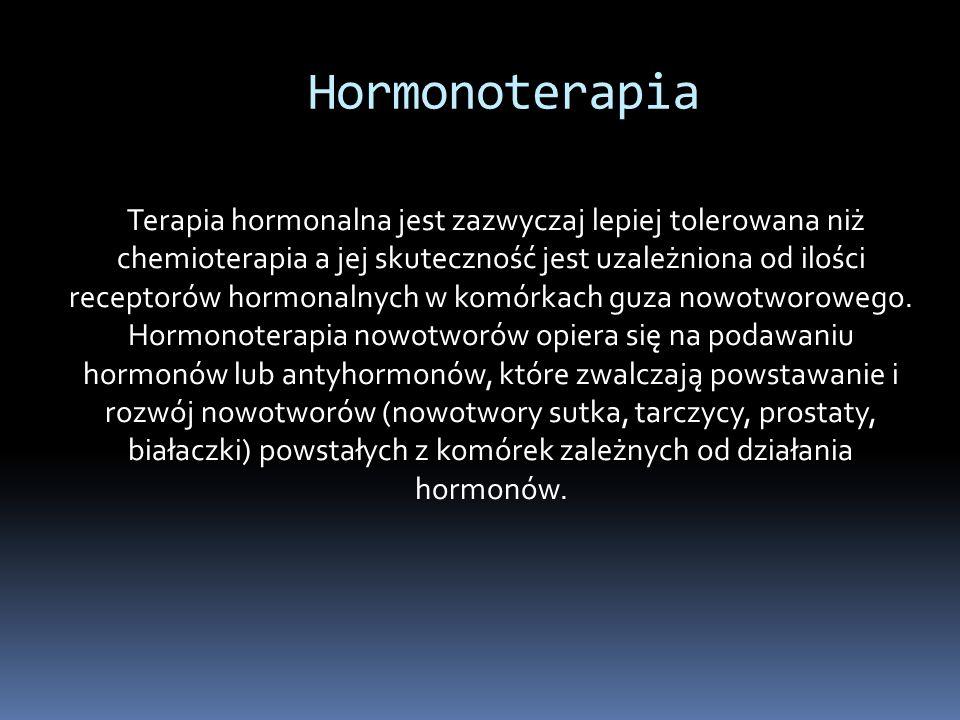 Hormonoterapia Terapia hormonalna jest zazwyczaj lepiej tolerowana niż chemioterapia a jej skuteczność jest uzależniona od ilości receptorów hormonalnych w komórkach guza nowotworowego.