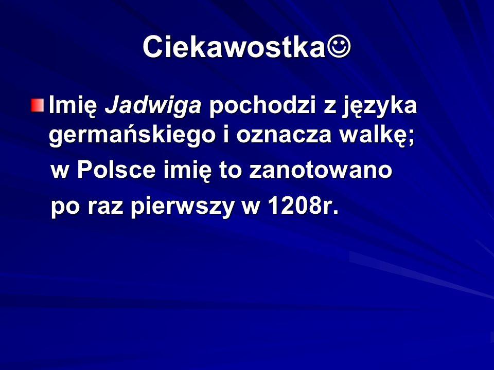 Ciekawostka Ciekawostka Imię Jadwiga pochodzi z języka germańskiego i oznacza walkę; w Polsce imię to zanotowano w Polsce imię to zanotowano po raz pi