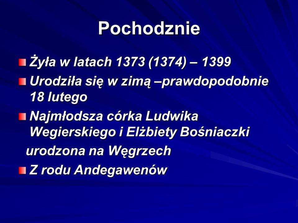 Pochodznie Żyła w latach 1373 (1374) – 1399 Urodziła się w zimą –prawdopodobnie 18 lutego Najmłodsza córka Ludwika Wegierskiego i Elżbiety Bośniaczki