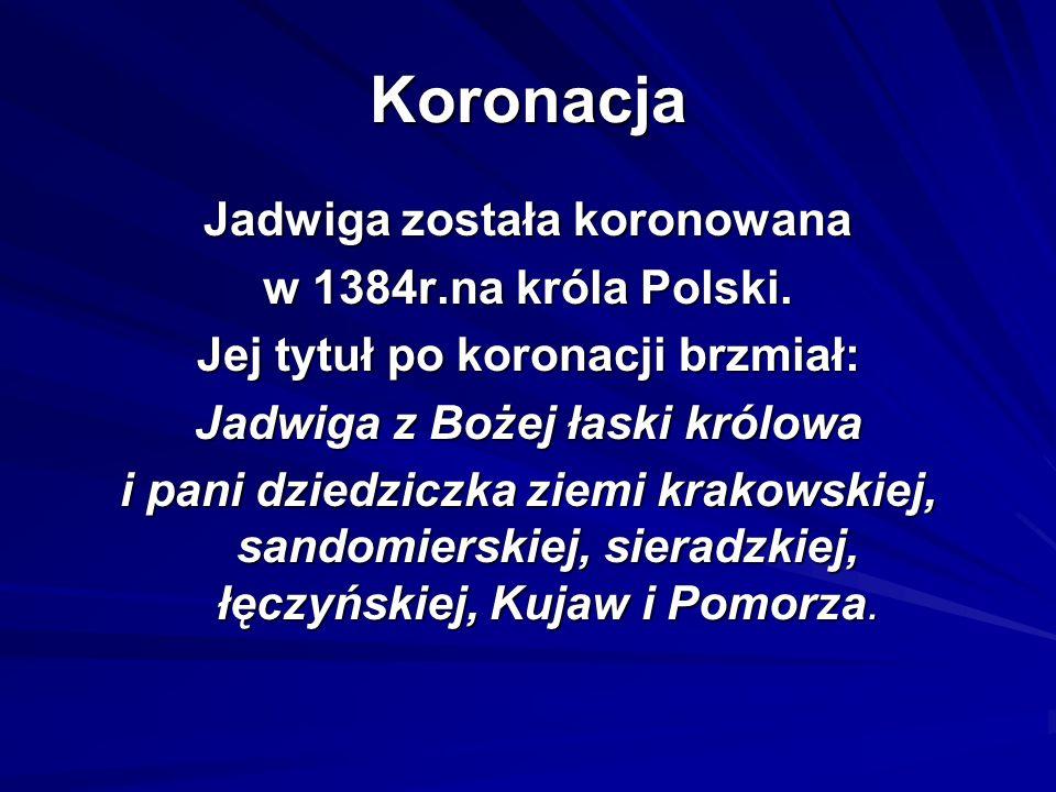 Koronacja Jadwiga została koronowana w 1384r.na króla Polski. Jej tytuł po koronacji brzmiał: Jadwiga z Bożej łaski królowa i pani dziedziczka ziemi k