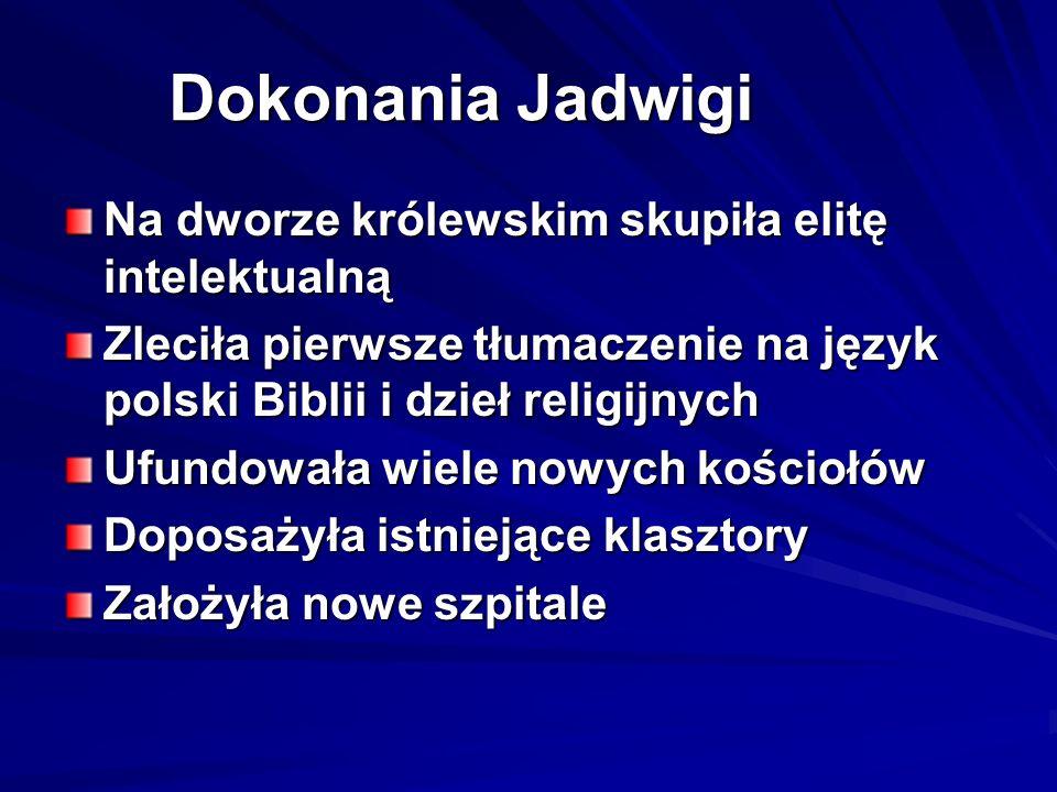 Dokonania Jadwigi Na dworze królewskim skupiła elitę intelektualną Zleciła pierwsze tłumaczenie na język polski Biblii i dzieł religijnych Ufundowała