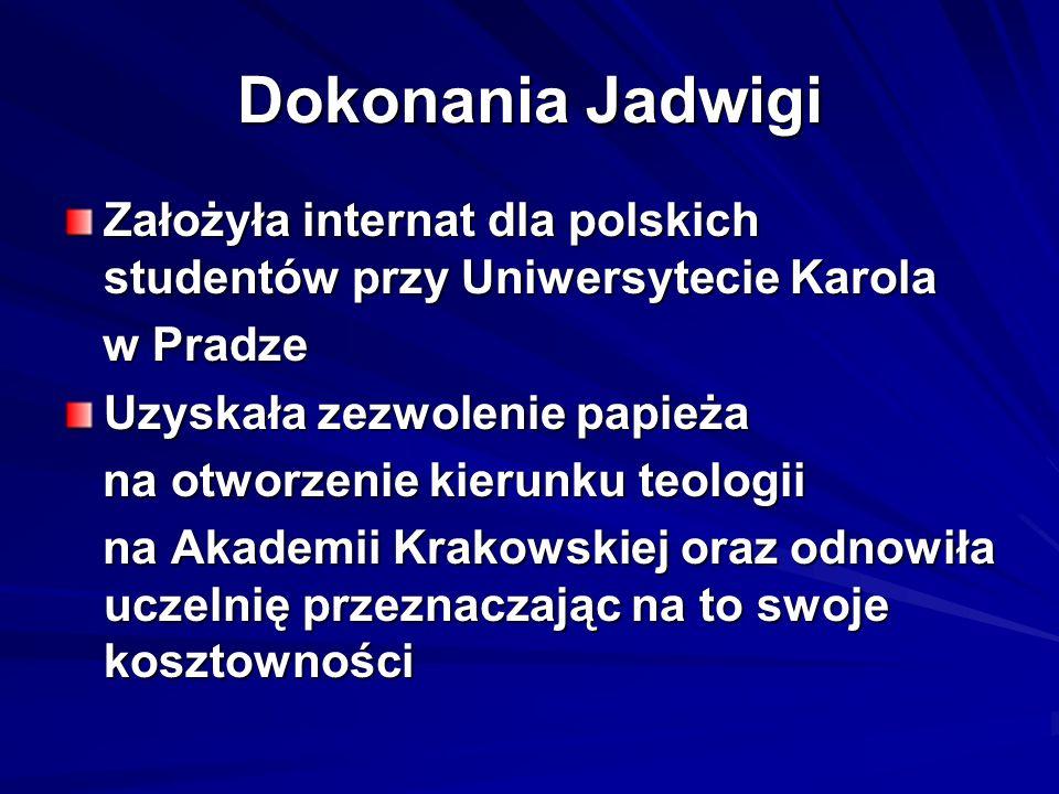 Dokonania Jadwigi Założyła internat dla polskich studentów przy Uniwersytecie Karola w Pradze w Pradze Uzyskała zezwolenie papieża na otworzenie kieru