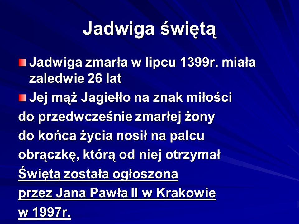 Jadwiga świętą Jadwiga zmarła w lipcu 1399r. miała zaledwie 26 lat Jej mąż Jagiełło na znak miłości do przedwcześnie zmarłej żony do końca życia nosił
