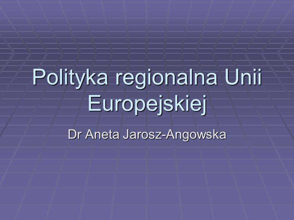Polityka regionalna Unii Europejskiej Dr Aneta Jarosz-Angowska