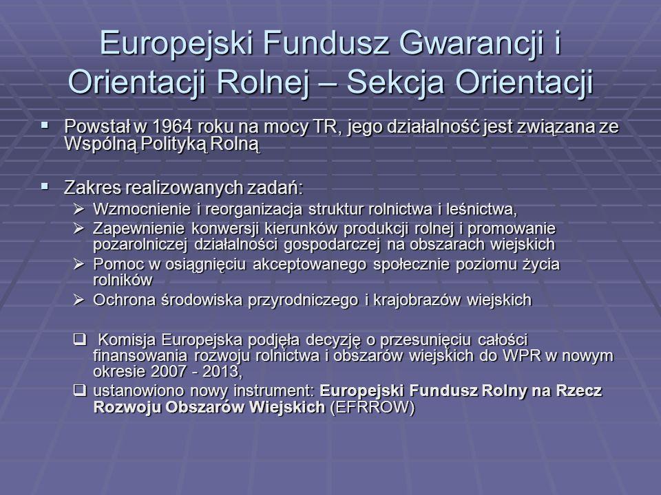 Europejski Fundusz Gwarancji i Orientacji Rolnej – Sekcja Orientacji Powstał w 1964 roku na mocy TR, jego działalność jest związana ze Wspólną Polityk
