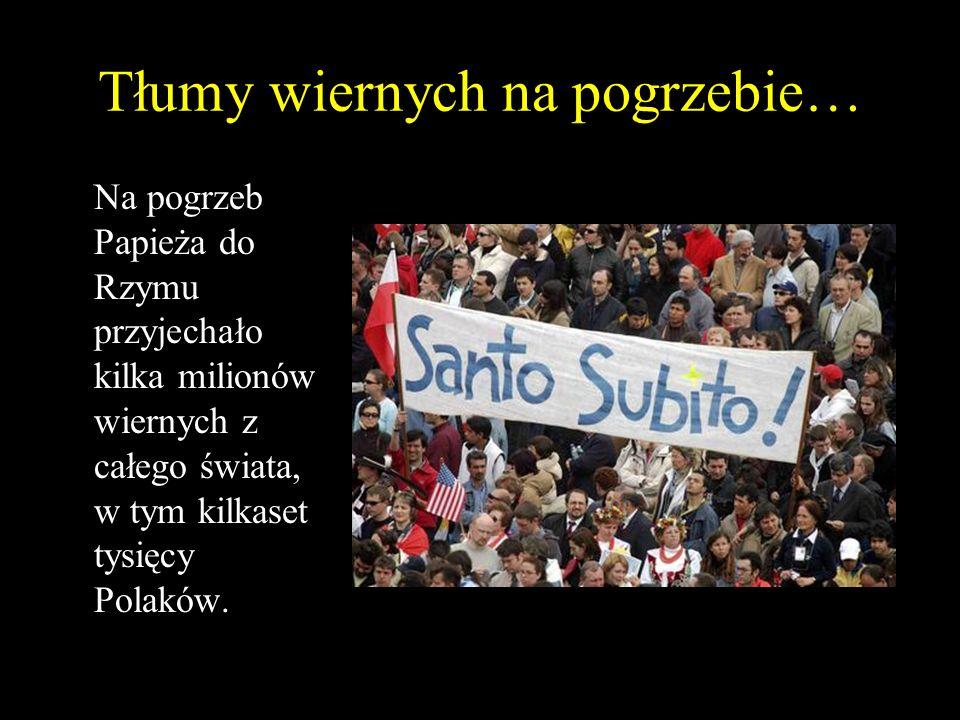 Tłumy wiernych na pogrzebie… Na pogrzeb Papieża do Rzymu przyjechało kilka milionów wiernych z całego świata, w tym kilkaset tysięcy Polaków.