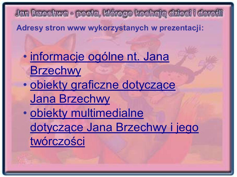Adresy stron www wykorzystanych w prezentacji: informacje ogólne nt. Jana Brzechwyinformacje ogólne nt. Jana Brzechwy obiekty graficzne dotyczące Jana