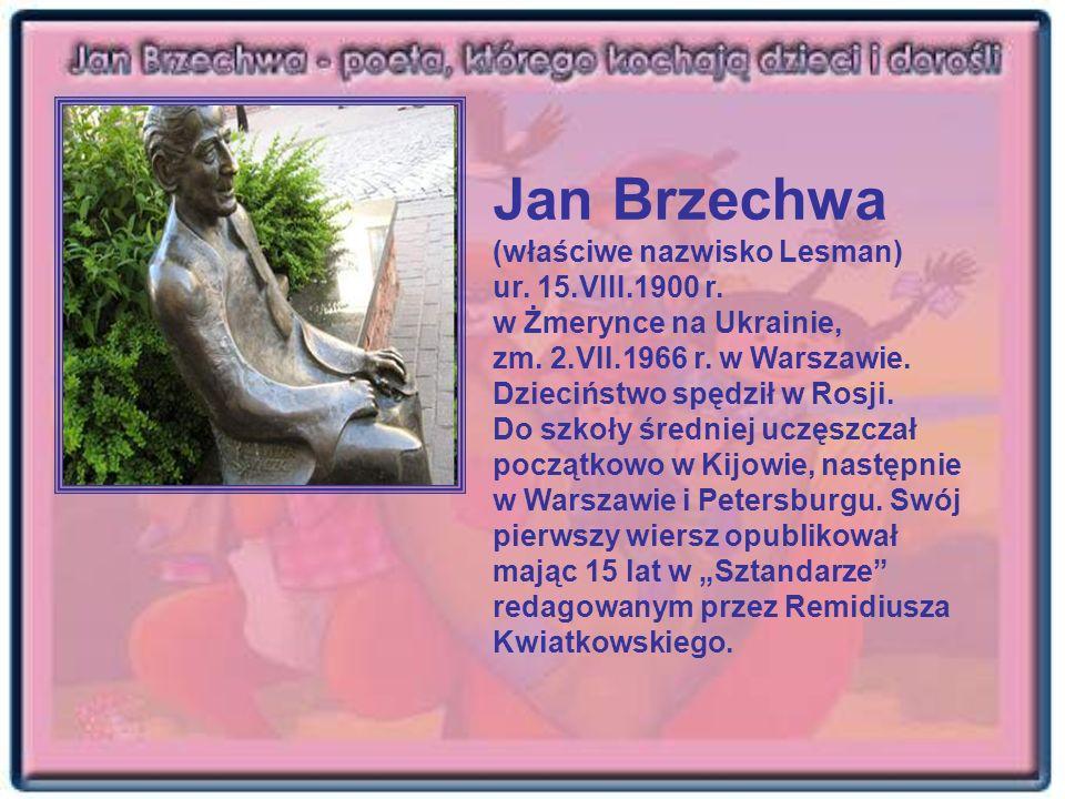Jan Brzechwa (właściwe nazwisko Lesman) ur. 15.VIII.1900 r. w Żmerynce na Ukrainie, zm. 2.VII.1966 r. w Warszawie. Dzieciństwo spędził w Rosji. Do szk