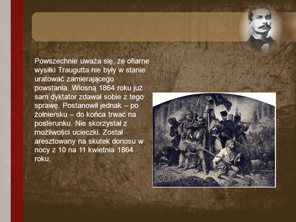 Powszechnie uważa się, że ofiarne wysiłki Traugutta nie były w stanie uratować zamierającego powstania. Wiosną 1864 roku już sam dyktator zdawał sobie