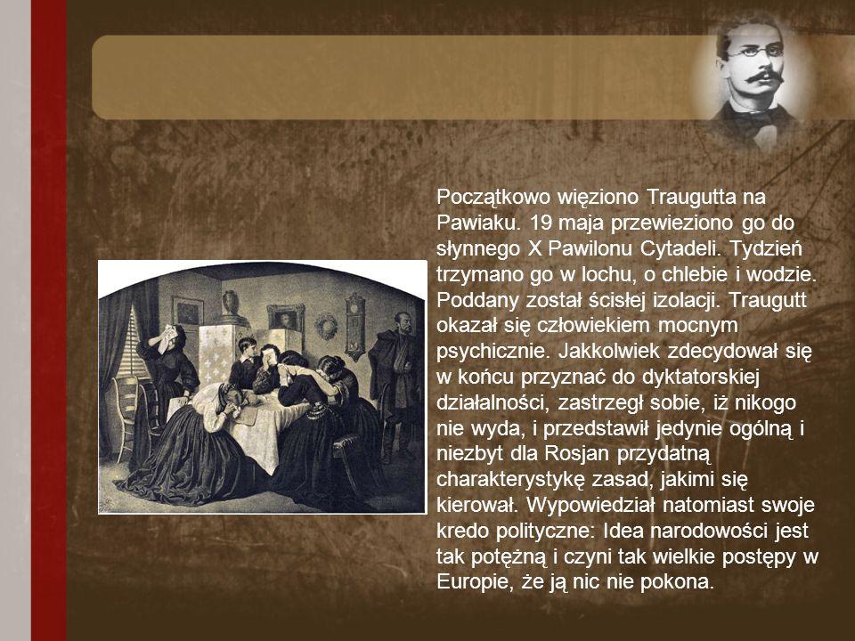 Początkowo więziono Traugutta na Pawiaku. 19 maja przewieziono go do słynnego X Pawilonu Cytadeli. Tydzień trzymano go w lochu, o chlebie i wodzie. Po