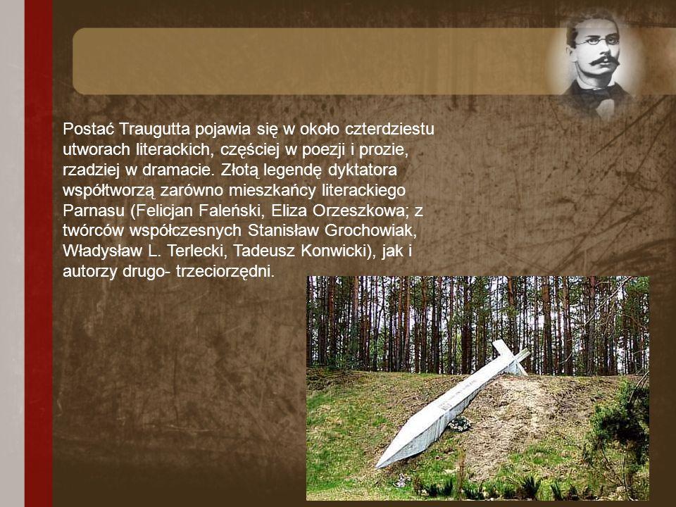 Postać Traugutta pojawia się w około czterdziestu utworach literackich, częściej w poezji i prozie, rzadziej w dramacie. Złotą legendę dyktatora współ