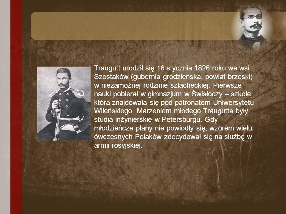 Traugutt urodził się 16 stycznia 1826 roku we wsi Szostaków (gubernia grodzieńska, powiat brzeski) w niezamożnej rodzinie szlacheckiej. Pierwsze nauki