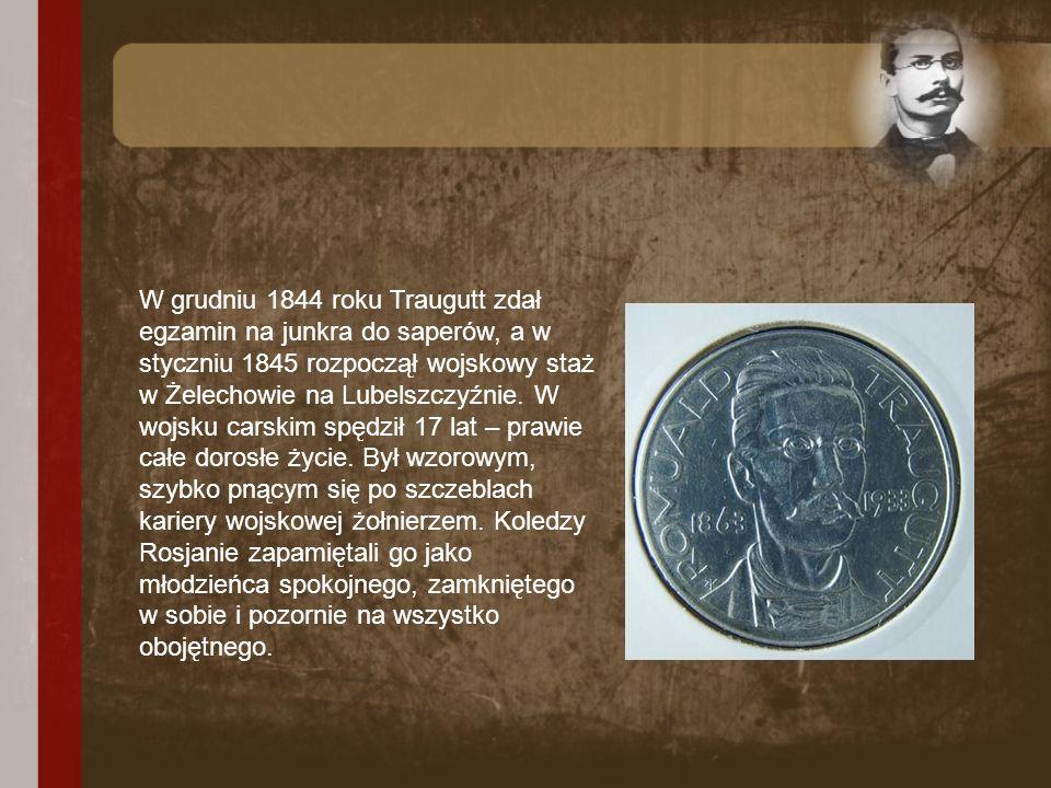 W grudniu 1844 roku Traugutt zdał egzamin na junkra do saperów, a w styczniu 1845 rozpoczął wojskowy staż w Żelechowie na Lubelszczyźnie. W wojsku car