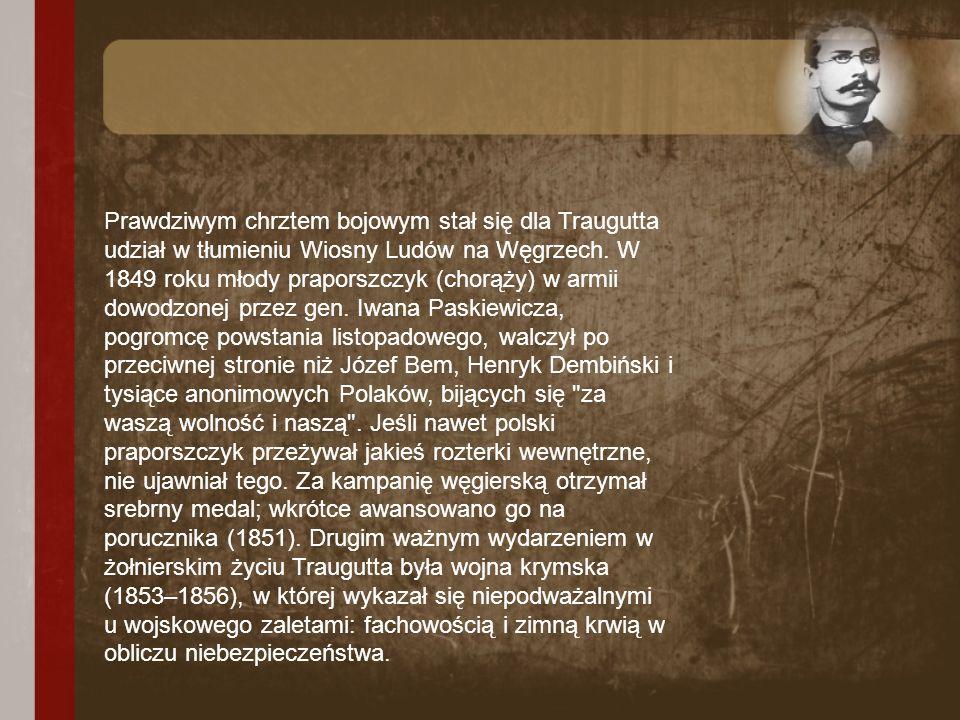 Prawdziwym chrztem bojowym stał się dla Traugutta udział w tłumieniu Wiosny Ludów na Węgrzech. W 1849 roku młody praporszczyk (chorąży) w armii dowodz