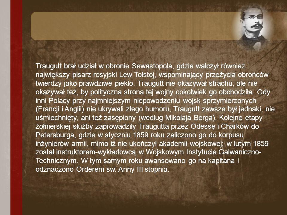 Traugutt brał udział w obronie Sewastopola, gdzie walczył również największy pisarz rosyjski Lew Tołstoj, wspominający przeżycia obrońców twierdzy jak