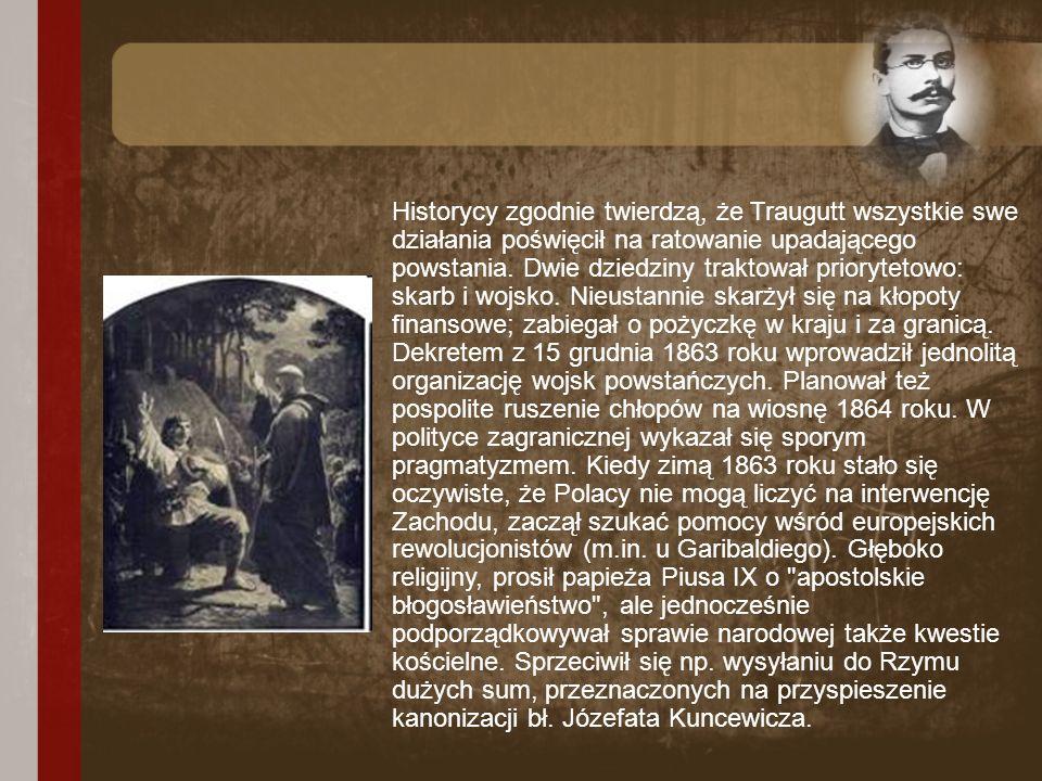 Historycy zgodnie twierdzą, że Traugutt wszystkie swe działania poświęcił na ratowanie upadającego powstania. Dwie dziedziny traktował priorytetowo: s
