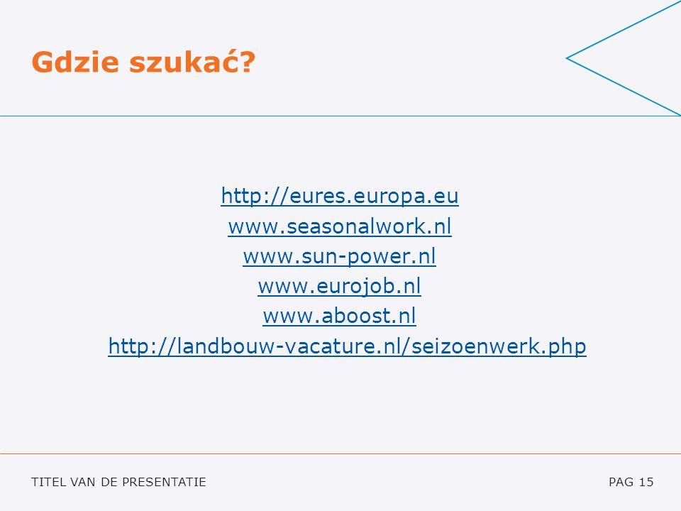 TITEL VAN DE PRESENTATIEPAG 15 Gdzie szukać? http://eures.europa.eu www.seasonalwork.nl www.sun-power.nl www.eurojob.nl www.aboost.nl http://landbouw-