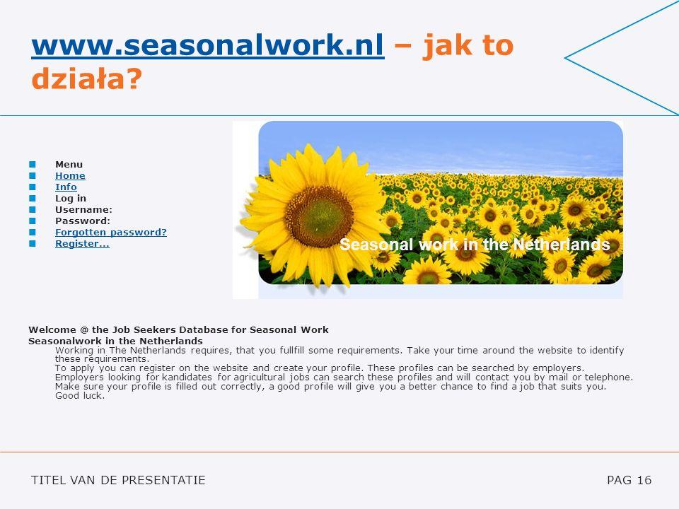 TITEL VAN DE PRESENTATIEPAG 16 www.seasonalwork.nlwww.seasonalwork.nl – jak to działa? Menu Home Info Log in Username: Password: Forgotten password? R