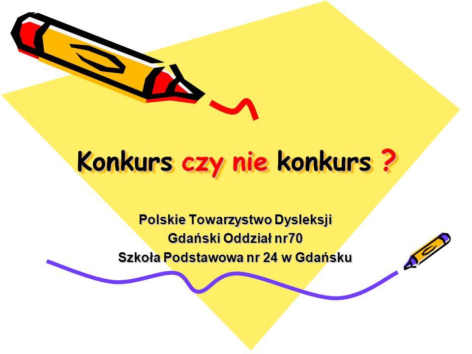 Konkurs czy nie konkurs ? Polskie Towarzystwo Dysleksji Gdański Oddział nr70 Szkoła Podstawowa nr 24 w Gdańsku
