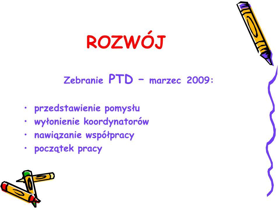 ROZWÓJ Zebranie PTD – marzec 2009: przedstawienie pomysłu wyłonienie koordynatorów nawiązanie współpracy początek pracy