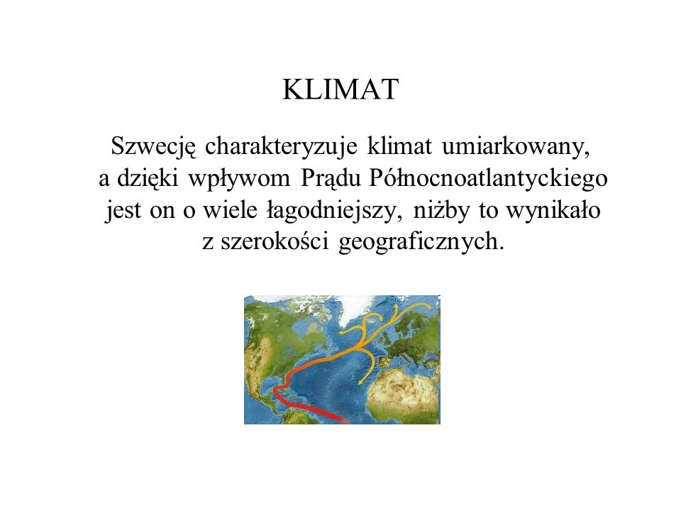 KLIMAT Szwecję charakteryzuje klimat umiarkowany, a dzięki wpływom Prądu Północnoatlantyckiego jest on o wiele łagodniejszy, niżby to wynikało z szero