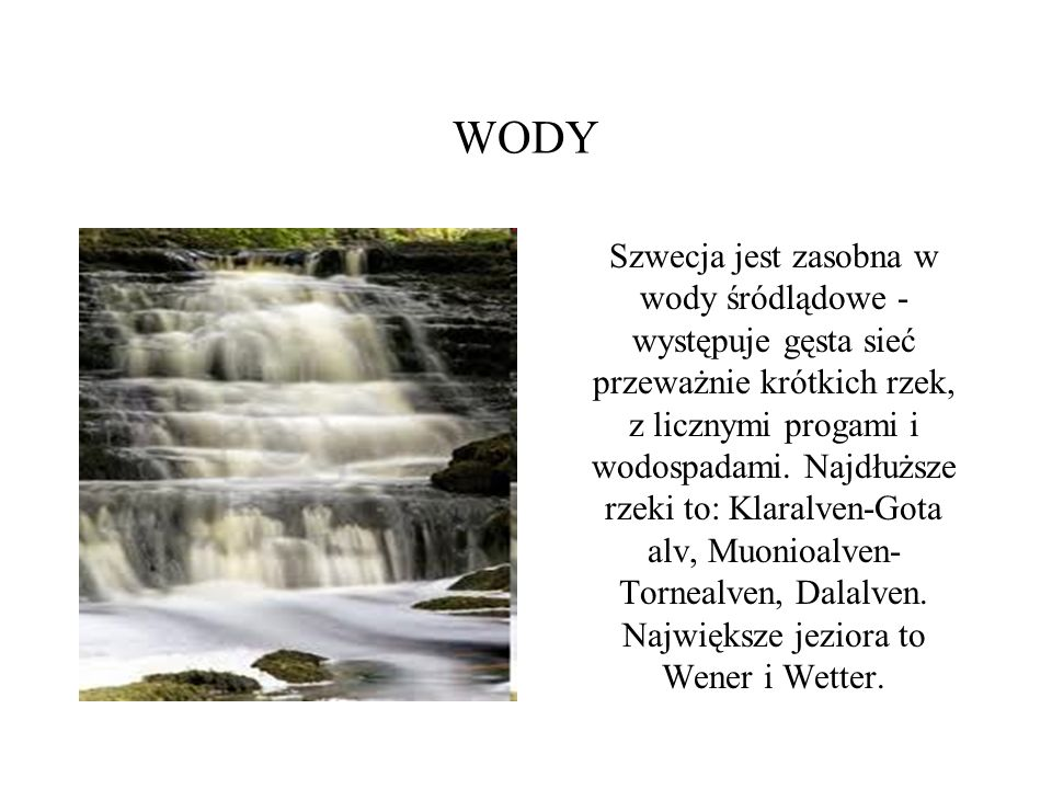 WODY Szwecja jest zasobna w wody śródlądowe - występuje gęsta sieć przeważnie krótkich rzek, z licznymi progami i wodospadami. Najdłuższe rzeki to: Kl