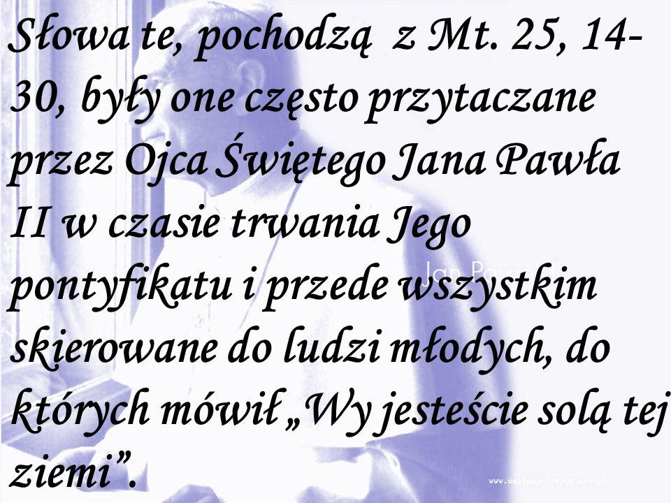 Słowa te, pochodzą z Mt. 25, 14- 30, były one często przytaczane przez Ojca Świętego Jana Pawła II w czasie trwania Jego pontyfikatu i przede wszystki
