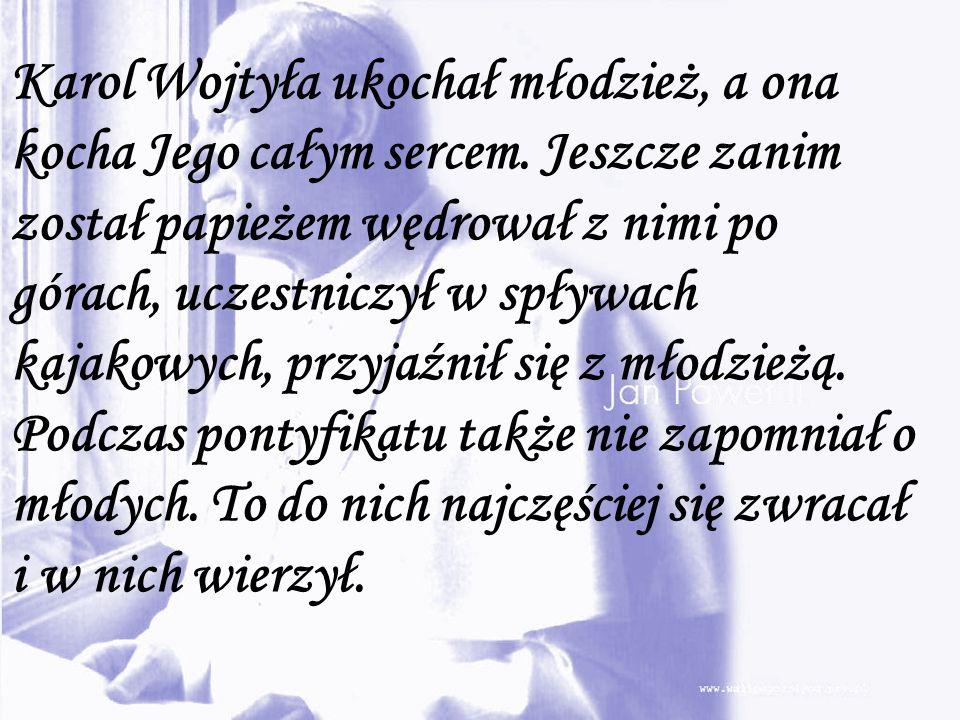 Karol Wojtyła ukochał młodzież, a ona kocha Jego całym sercem. Jeszcze zanim został papieżem wędrował z nimi po górach, uczestniczył w spływach kajako