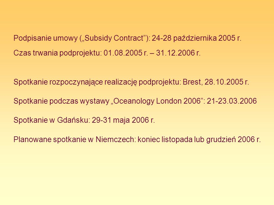 Podpisanie umowy (Subsidy Contract): 24-28 października 2005 r. Czas trwania podprojektu: 01.08.2005 r. – 31.12.2006 r. Spotkanie rozpoczynające reali