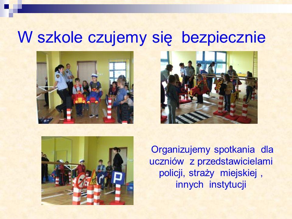W szkole czujemy się bezpiecznie Organizujemy spotkania dla uczniów z przedstawicielami policji, straży miejskiej, innych instytucji