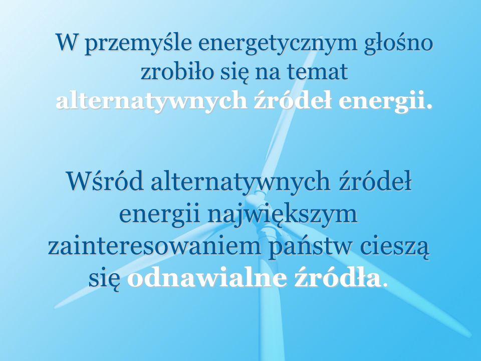 W przemyśle energetycznym głośno zrobiło się na temat alternatywnych źródeł energii. Wśród alternatywnych źródeł energii największym zainteresowaniem